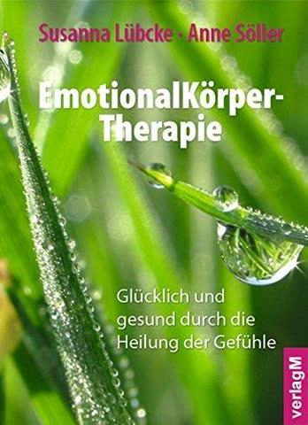 Emotionalkörper-Therapie - Glücklich Und Gesund Durch Die Heilung Der Gefühle