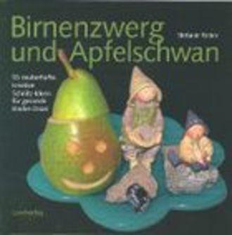 Birnenzwerg und Apfelschwan: 55 zauberhafte, kreative Schnitzideen für gesunde Kinder-Znüni