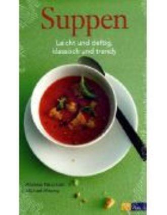 Suppen - Leicht Und Deftig, Klassisch Und Trendy