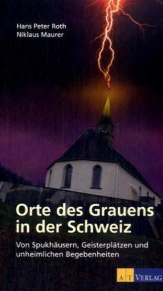 Orte des Grauens in der Schweiz. Von Spukhäusern, Geisterplätzen und unheimlichen Begebenheiten