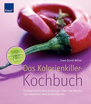 Das Kalorienkiller-Kochbuch - Stoffwechsel-Turbos im Einsatz: Über 140 Rezepte Zum Abnehmen Und Schl