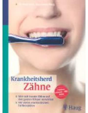 Krankheitsherd Zähne: Wie sich kranke Zähne auf den ganzen Körper auswirken. Mit vielen eindrücklichen Fallbeispielen