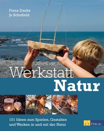 Werkstatt Natur - 101 Ideen Zum Spielen, Gestalten Und Werken In Und Mit Der Natur