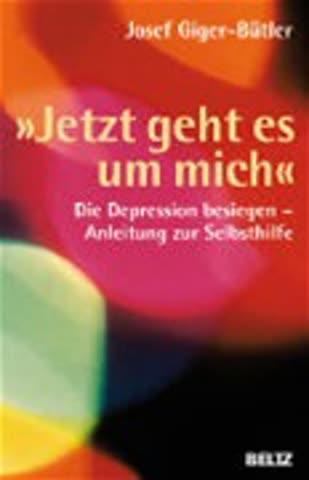 'jetzt geht es um mich' - Die Depression besiegen - Anleitung zur Selbsthilfe