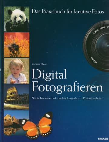 Digital Fotografieren. Das Praxisbuch für kreative Fotos. Neueste Kameratechnik. Richtig fotografieren. Perfekt bearbeiten.