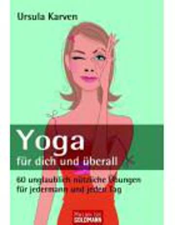Yoga Für Dich Und Überall - 60 Unglaublich Nützliche Übungen Für Jedermann Und Jeden Tag