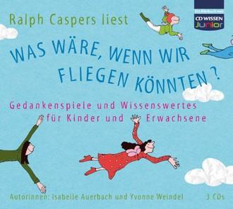 CD WISSEN Junior - Was wäre, wenn wir fliegen könnten? Gedankenspiele und Wissenswertes für Kinder und Erwachsene, 3 CDs