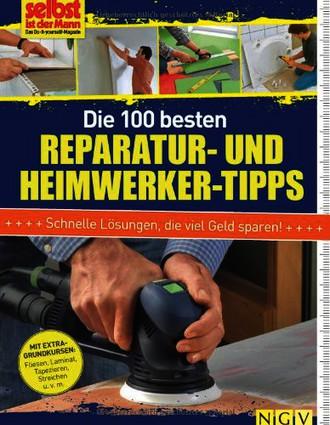 Die 100 besten Reparatur- und Heimwerker-Tipps: Mit Extra-Grundkursen: Fliesen, Laminat, Tapezieren, Streichen u.v.m