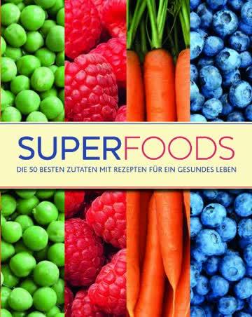 Superfoods: Die 50 besten Zutaten mit Rezepten für ein gesundes Leben
