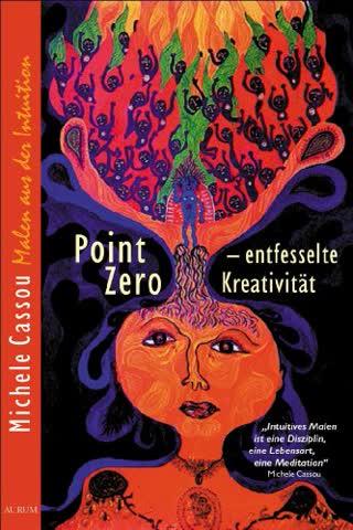 Point Zero - entfesselte Kreativität : frei und schöpferisch leben