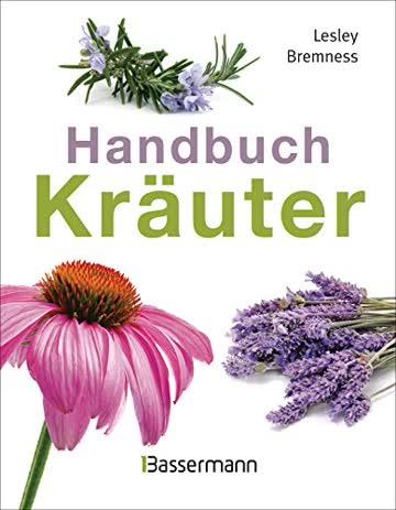 Handbuch Kräuter: Mehr als 100 Pflanzen für Gesundheit, Wohlbefinden und Genuss