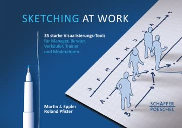 Sketching at work: Über 40 starke Visualisierungstools für Manager, Berater, Verkäufer, Trainer und Moderatoren