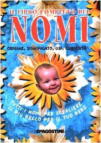 Libro completo dei nomi. Originie, significato, usi, curiosità. Tutti i nomi per scegliere il più bello per il tuo bebé