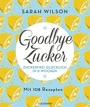 Goodbye Zucker: Zuckerfrei glücklich in 8 Wochen - Mit 108 Rezepten