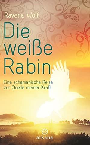 Die weiße Rabin: Eine schamanische Reise zur Quelle meiner Kraft