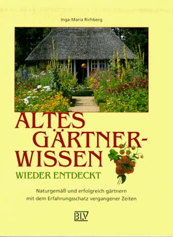 Altes Gärtnerwissen wieder entdeckt : naturgemäß und erfolgreich gärtnern mit dem Erfahrungsschatz vergangener Zeiten