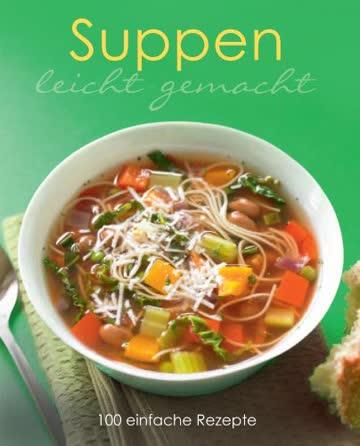 Leicht gemacht: Suppen: 100 einfache Rezepte