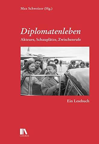 Diplomatenleben: Akteure, Schauplätze, Zwischenrufe Ein Lesebuch