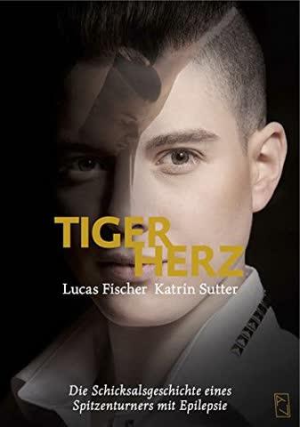 Lucas Fischer - Tigerherz: Die Schicksalsgeschichte eines Spitzenturners mit Epilepsie