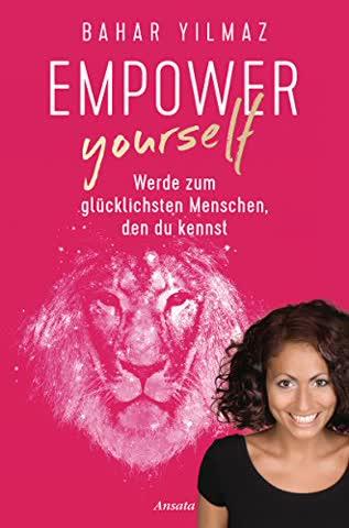 Empower Yourself: Werde zum glücklichsten Menschen, den du kennst