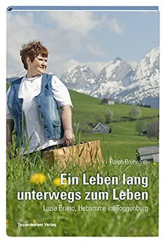 Ein Leben lang unterwegs zum Leben: Luzia Brand, Hebamme im Toggenburg