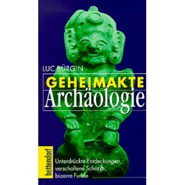 Geheimakte Archäologie: Unterdrückte Entdeckungen, verschollene Schätze, bizarre Funde