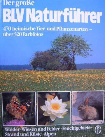 Der grosse BLV Naturführer. Wälder, Wiesen und Felder, Feuchtgebiete, Strand und Küste, Alpen. 470 heimische Tier- und Pflanzenarten - über 520 Farbfotos.