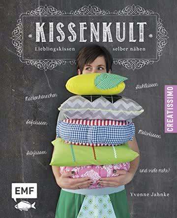 Kissenkult: Lieblingskissen selber nähen - Nackenhörnchen, Stuhlkisse, Sofakissen, Sitzkissen, Motivkissen u.v.m. (Creatissimo)