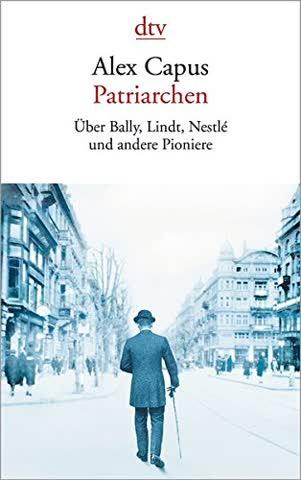 Patriarchen: Über Bally, Lindt, Nestlé und andere Pioniere