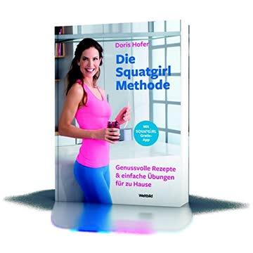 Die Squatgirl-Methode: Genusvolle Rezepte und einfach Übungen für zu Hause