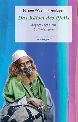 Das Rätsel des Pfeils: Begegnungen mit Sufi-Meistern (Gedächtnis der Völker (GdV))