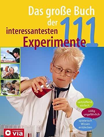 Das große Buch der 111 interessantesten Experimente: Verblüffend einfach. Völlig ungefährlich. Spielerisch Wissen entdecken