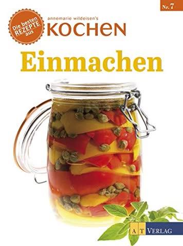 Einmachen: Die besten Rezepte aus 'Annemarie Wildeisens Kochen'