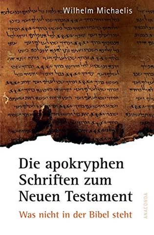 Die apokryphen Schriften zum Neuen Testament. Was nicht in der Bibel steht.