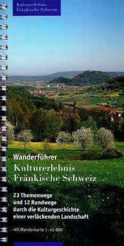 Kulturerlebnis Fränkische Schweiz - Wanderführer: 23 Themenwege und 12 Rundwege durch die Kulturgeschichte einer verlockenden Landschaft. Mit Wanderkarte 1:45000