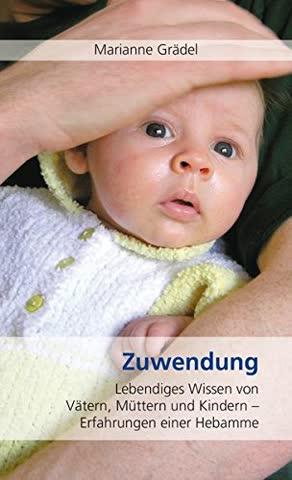 Zuwendung: Lebendiges Wissen von Vätern, Müttern und Kindern