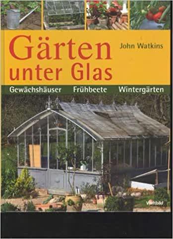 Gärten unter Glas. Gewächshäuser. Frühbeete. Wintergärten
