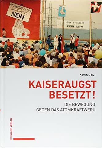 Kaiseraugst besetzt!: Die Bewegung gegen das Atomkraftwerk (Veröffentlichungen der Abteilung für Wirtschafts-, Sozial- und Umweltgeschichte am Historischen Institut der Universität Bern (WSU))