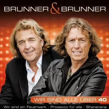 Brunner & Brunner - Die größten Hits - Wir Sind Alle Uber 40 (inkl. Wir sind ein Feuerwerk, Prosecco für alle, Shananana