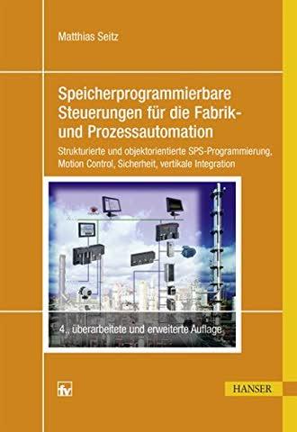 Speicherprogrammierbare Steuerungen für die Fabrik- und Prozessautomation: Strukturierte und objektorientierte SPS-Programmierung, Motion Control, Sicherheit, vertikale Integration