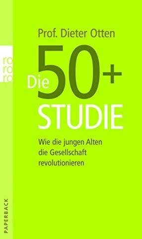 Die 50+ Studie: Wie die jungen Alten die Gesellschaft revolutionieren