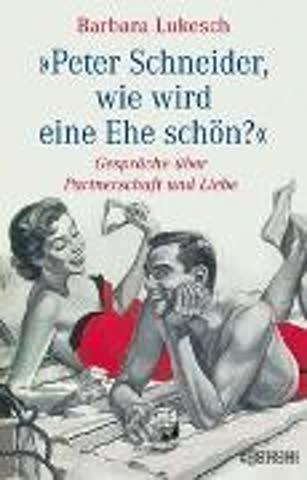 Peter Schneider, wie wird eine Ehe schön?: Gespräche über Partnerschaft und Liebe