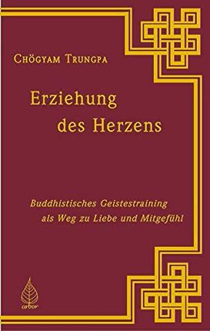 Erziehung des Herzens. Buddhistisches Geistestraining als Weg zu Liebe und Mitgefühl