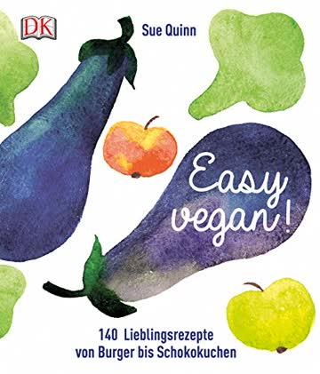 Easy vegan: 140 Lieblingsrezepte von Burger bis Schokokuchen
