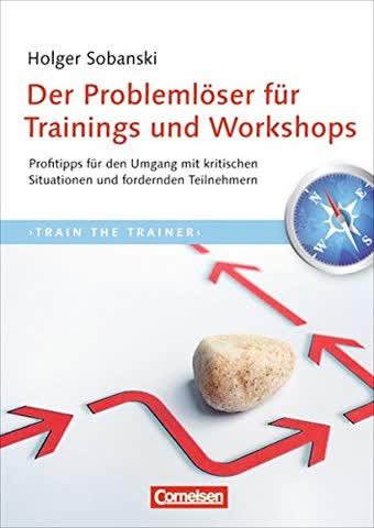 Trainerkompetenz: Der Problemlöser für Trainings und Workshops: Profitipps für den Umgang mit kritischen Situationen und fordernden Teilnehmern