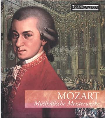 Mozart - Musikalische Meisterwerke (Die grossen Komponisten)