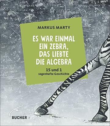 Es war einmal ein Zebra, das liebte die Algebra: 15 + 1 sagenhafte Geschichte