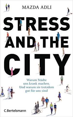 Stress and the City: Warum Städte uns krank machen. Und warum sie trotzdem gut für uns sind