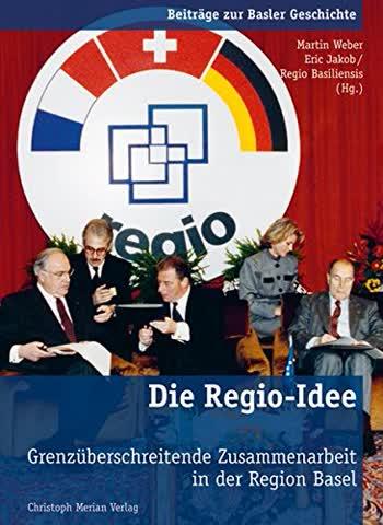 Die Regio-Idee: Grenzüberschreitende Zusammenarbeit in der Region Basel (Beiträge zur Basler Geschichte)