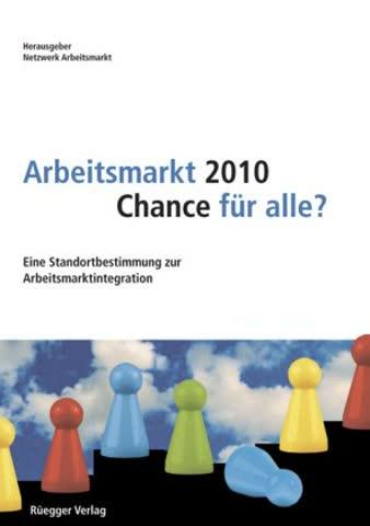 Arbeitsmarkt 2010 - Chance für alle?: Eine Standortbestimmung zur Arbeitsmarktintegration
